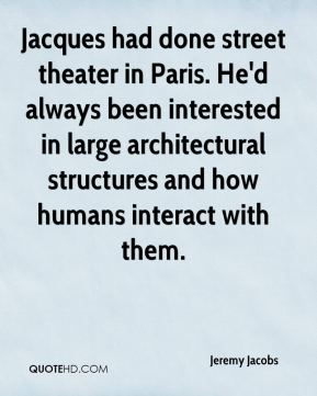 Jeremy Jacobs  - Jacques had done street theater in Paris. He'd always been interested in large architectural structures and how humans interact with them.
