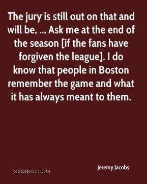 Jeremy Jacobs  - The jury is still out on that and will be, ... Ask me at the end of the season [if the fans have forgiven the league]. I do know that people in Boston remember the game and what it has always meant to them.
