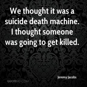 Jeremy Jacobs  - We thought it was a suicide death machine. I thought someone was going to get killed.