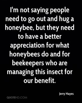 Jerry Hayes  - I'm not saying people need to go out and hug a honeybee, but they need to have a better appreciation for what honeybees do and for beekeepers who are managing this insect for our benefit.