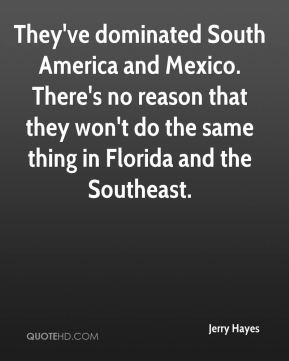They've dominated South America and Mexico. There's no reason that they won't do the same thing in Florida and the Southeast.