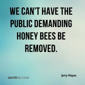 Jerry Hayes  - We can't have the public demanding honey bees be removed.