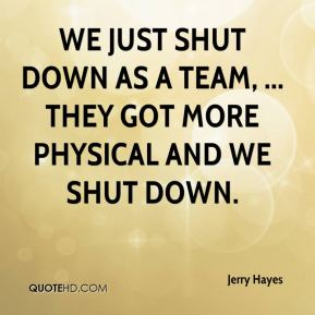 Jerry Hayes  - We just shut down as a team, ... They got more physical and we shut down.