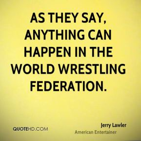 Jerry Lawler - As they say, anything can happen in the World Wrestling Federation.