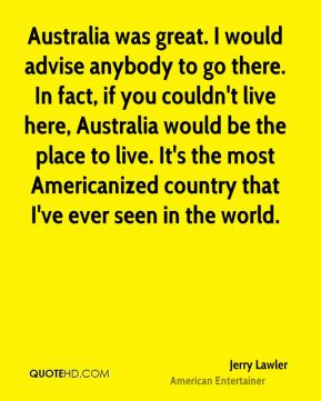 Jerry Lawler - Australia was great. I would advise anybody to go there. In fact, if you couldn't live here, Australia would be the place to live. It's the most Americanized country that I've ever seen in the world.