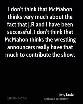 Jerry Lawler - I don't think that McMahon thinks very much about the fact that J.R and I have been successful. I don't think that McMahon thinks the wrestling announcers really have that much to contribute the show.