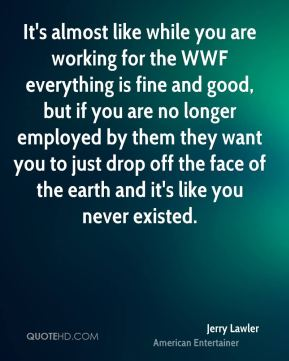 Jerry Lawler - It's almost like while you are working for the WWF everything is fine and good, but if you are no longer employed by them they want you to just drop off the face of the earth and it's like you never existed.