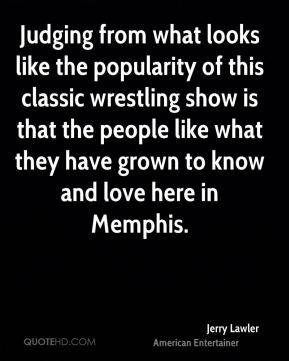 Jerry Lawler - Judging from what looks like the popularity of this classic wrestling show is that the people like what they have grown to know and love here in Memphis.