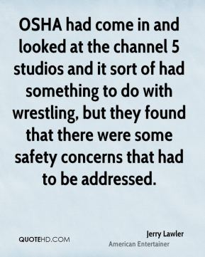 Jerry Lawler - OSHA had come in and looked at the channel 5 studios and it sort of had something to do with wrestling, but they found that there were some safety concerns that had to be addressed.