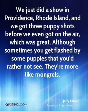 Jerry Lawler - We just did a show in Providence, Rhode Island, and we got three puppy shots before we even got on the air, which was great. Although sometimes you get flashed by some puppies that you'd rather not see. They're more like mongrels.
