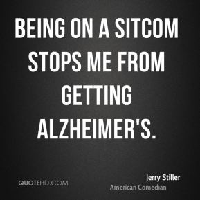 Jerry Stiller - Being on a sitcom stops me from getting Alzheimer's.