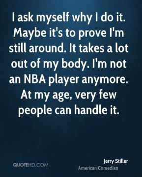 I ask myself why I do it. Maybe it's to prove I'm still around. It takes a lot out of my body. I'm not an NBA player anymore. At my age, very few people can handle it.