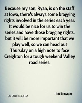 Jim Brownlee  - Because my son, Ryan, is on the staff at Iowa, there's always some bragging rights involved in the series each year. It would be nice for us to win the series and have those bragging rights, but it will be more important that we play well, so we can head out Thursday on a high note to face Creighton for a tough weekend Valley road series.