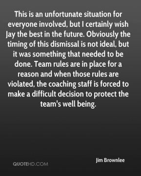 Jim Brownlee  - This is an unfortunate situation for everyone involved, but I certainly wish Jay the best in the future. Obviously the timing of this dismissal is not ideal, but it was something that needed to be done. Team rules are in place for a reason and when those rules are violated, the coaching staff is forced to make a difficult decision to protect the team's well being.