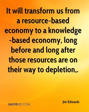Jim Edwards  - It will transform us from a resource-based economy to a knowledge-based economy, long before and long after those resources are on their way to depletion.