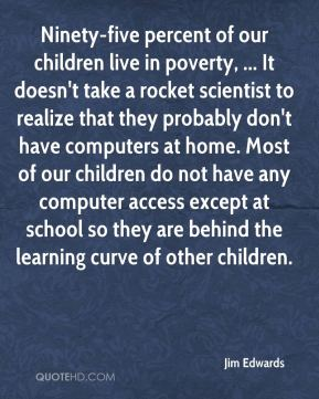 Ninety-five percent of our children live in poverty, ... It doesn't take a rocket scientist to realize that they probably don't have computers at home. Most of our children do not have any computer access except at school so they are behind the learning curve of other children.