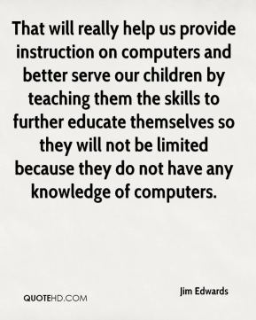 That will really help us provide instruction on computers and better serve our children by teaching them the skills to further educate themselves so they will not be limited because they do not have any knowledge of computers.