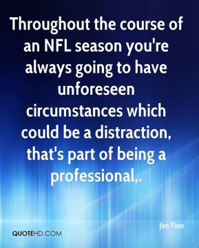 Jim Finn  - Throughout the course of an NFL season you're always going to have unforeseen circumstances which could be a distraction, that's part of being a professional.