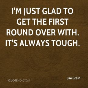 Jim Gresh  - I'm just glad to get the first round over with. It's always tough.
