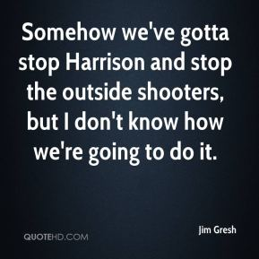 Jim Gresh  - Somehow we've gotta stop Harrison and stop the outside shooters, but I don't know how we're going to do it.