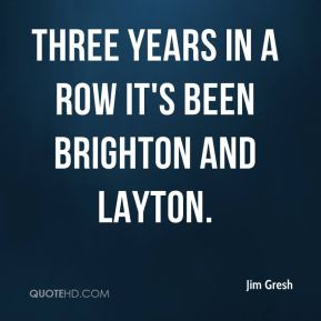 Jim Gresh  - Three years in a row it's been Brighton and Layton.