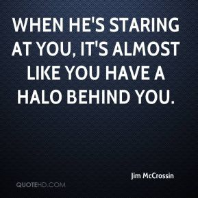 Jim McCrossin  - When he's staring at you, it's almost like you have a halo behind you.