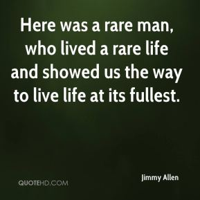 Here was a rare man, who lived a rare life and showed us the way to live life at its fullest.