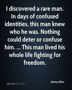 Jimmy Allen  - I discovered a rare man. In days of confused identities, this man knew who he was. Nothing could deter or confuse him. ... This man lived his whole life fighting for freedom.