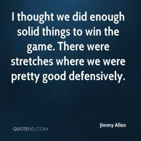 Jimmy Allen  - I thought we did enough solid things to win the game. There were stretches where we were pretty good defensively.
