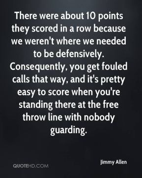 Jimmy Allen  - There were about 10 points they scored in a row because we weren't where we needed to be defensively. Consequently, you get fouled calls that way, and it's pretty easy to score when you're standing there at the free throw line with nobody guarding.