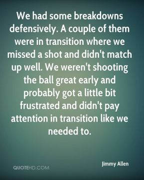 Jimmy Allen  - We had some breakdowns defensively. A couple of them were in transition where we missed a shot and didn't match up well. We weren't shooting the ball great early and probably got a little bit frustrated and didn't pay attention in transition like we needed to.