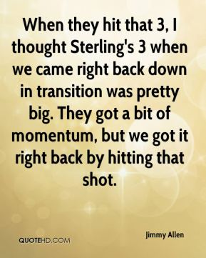 Jimmy Allen  - When they hit that 3, I thought Sterling's 3 when we came right back down in transition was pretty big. They got a bit of momentum, but we got it right back by hitting that shot.