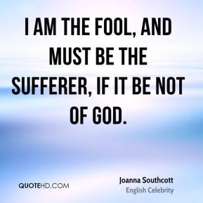 Joanna Southcott - I am the fool, and must be the sufferer, if it be not of God.