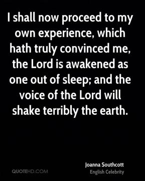 Joanna Southcott - I shall now proceed to my own experience, which hath truly convinced me, the Lord is awakened as one out of sleep; and the voice of the Lord will shake terribly the earth.