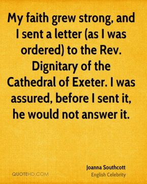 Joanna Southcott - My faith grew strong, and I sent a letter (as I was ordered) to the Rev. Dignitary of the Cathedral of Exeter. I was assured, before I sent it, he would not answer it.