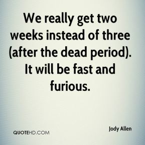 Jody Allen  - We really get two weeks instead of three (after the dead period). It will be fast and furious.