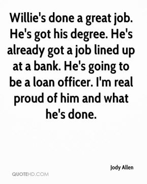 Jody Allen  - Willie's done a great job. He's got his degree. He's already got a job lined up at a bank. He's going to be a loan officer. I'm real proud of him and what he's done.