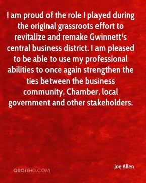 I am proud of the role I played during the original grassroots effort to revitalize and remake Gwinnett¹s central business district. I am pleased to be able to use my professional abilities to once again strengthen the ties between the business community, Chamber, local government and other stakeholders.