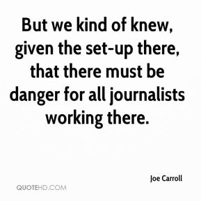 Joe Carroll  - But we kind of knew, given the set-up there, that there must be danger for all journalists working there.