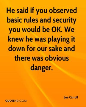 Joe Carroll  - He said if you observed basic rules and security you would be OK. We knew he was playing it down for our sake and there was obvious danger.