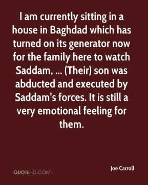 Joe Carroll  - I am currently sitting in a house in Baghdad which has turned on its generator now for the family here to watch Saddam, ... (Their) son was abducted and executed by Saddam's forces. It is still a very emotional feeling for them.