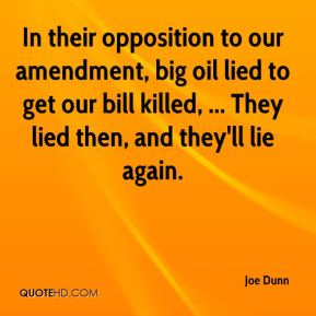 Joe Dunn  - In their opposition to our amendment, big oil lied to get our bill killed, ... They lied then, and they'll lie again.