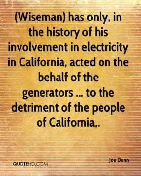 Joe Dunn  - (Wiseman) has only, in the history of his involvement in electricity in California, acted on the behalf of the generators ... to the detriment of the people of California.