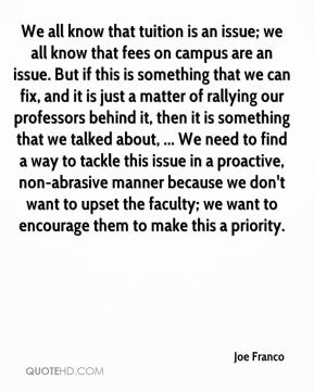 Joe Franco  - We all know that tuition is an issue; we all know that fees on campus are an issue. But if this is something that we can fix, and it is just a matter of rallying our professors behind it, then it is something that we talked about, ... We need to find a way to tackle this issue in a proactive, non-abrasive manner because we don't want to upset the faculty; we want to encourage them to make this a priority.