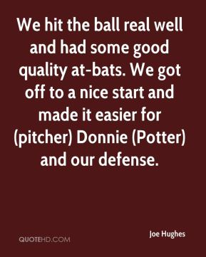 Joe Hughes  - We hit the ball real well and had some good quality at-bats. We got off to a nice start and made it easier for (pitcher) Donnie (Potter) and our defense.
