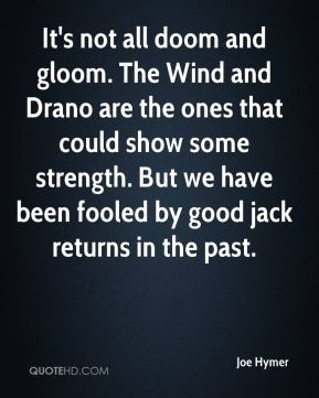 It's not all doom and gloom. The Wind and Drano are the ones that could show some strength. But we have been fooled by good jack returns in the past.