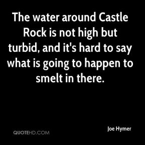 The water around Castle Rock is not high but turbid, and it's hard to say what is going to happen to smelt in there.
