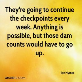 Joe Hymer  - They're going to continue the checkpoints every week. Anything is possible, but those dam counts would have to go up.