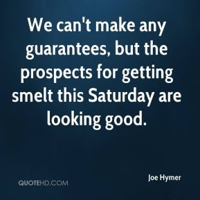 We can't make any guarantees, but the prospects for getting smelt this Saturday are looking good.