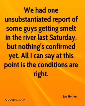 We had one unsubstantiated report of some guys getting smelt in the river last Saturday, but nothing's confirmed yet. All I can say at this point is the conditions are right.